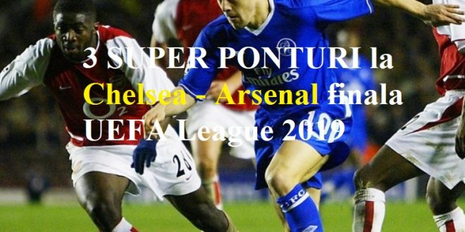 3 SUPER PONTURI la Chelsea - Arsenal finala UEFA League 2019