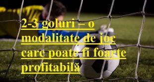 2-3 goluri – o modalitate de joc care poate fi foarte profitabilă