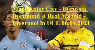 Manchester City - Borussia Dortmund și Real Madrid - Liverpool în UCL 06.04.2021