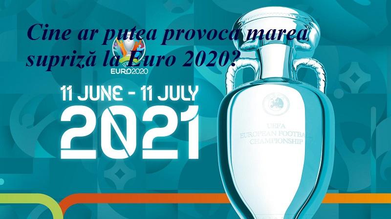 Cine ar putea provoca marea supriză la Euro 2020?